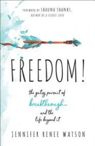 Freedom! The Gutsy Pursuit of Breakthrough and the Life Beyond It by Jennifer Watson