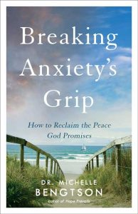 Breaking Anxiety's Grip: How To Reclaim the Peace God Promises by Dr. Michelle Bengtson