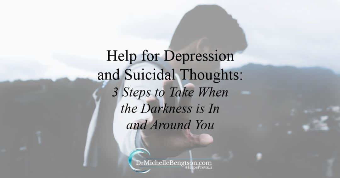 Help for Depression and Suicidal Thoughts: 3 Steps to Take When the Darkness is in and Around You