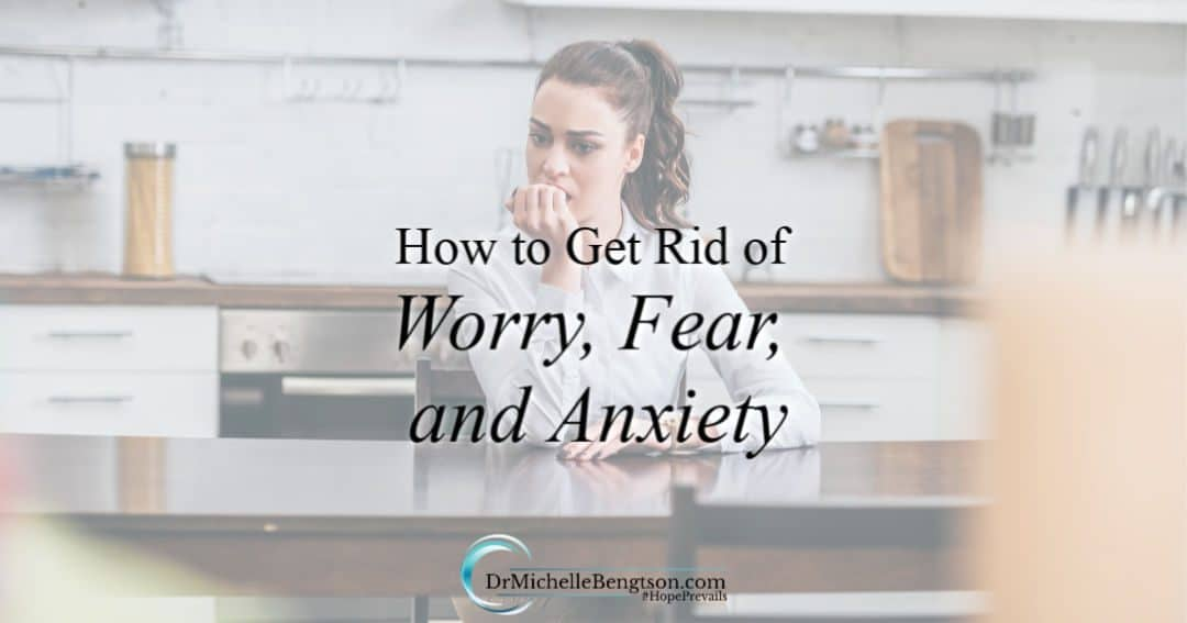 How to Get Rid of Worry, Fear, and Anxiety