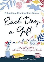 Each Day a Gift: A Gratitude Devotional for Women: 90 Devotions to Make a Habit of Praise and Thanks by Sabrina Lawton