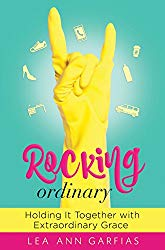Rocking Ordinary: Holding it Together with Extraordinary Grace by Lea Ann Garfias
