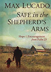 Safe in the Shepherd's Arms: Hope and Encouragement from Psalm 23 by Max Lucado