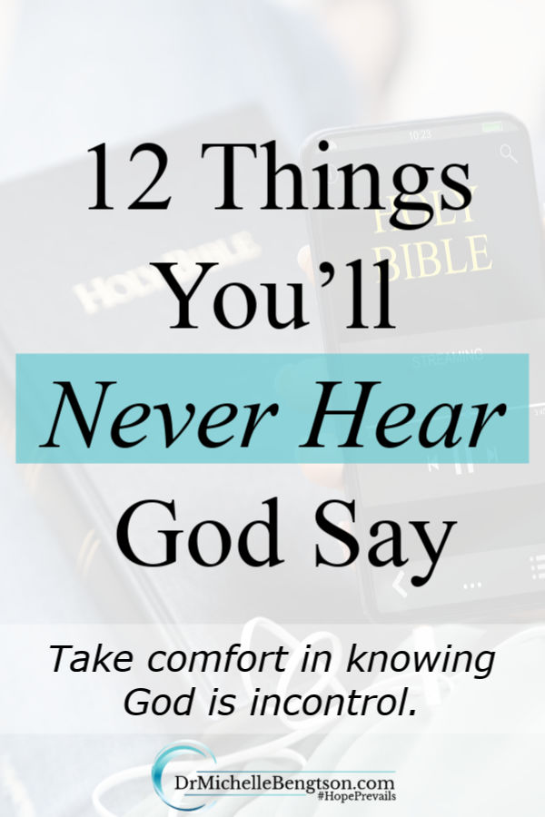 Anxious and worrisome feelings are contagious. Knowing who God is by reading the Bible helps us sift out the things that are untrue. People may be uncertain as to what's going on, but God is never caught off guard. Here is a list of 12 things you'll never hear God say. #God #faith #trustGod #Bibleverses #scripture
