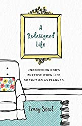 A Redesigned Life: Uncovering God's Purpose When Life Doesn't Go as Planned by Tracy Steel