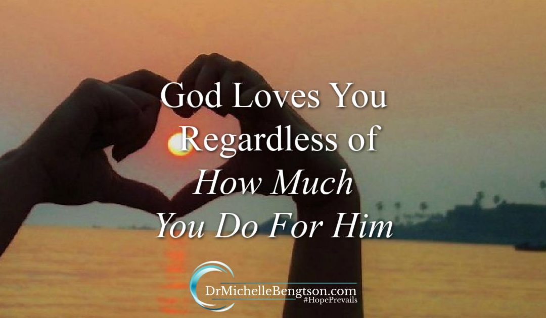 God loves you regardless of how much you do for Him (because of whose you are)