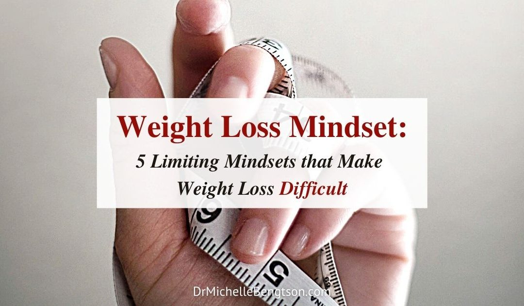 Weight Loss Mindset: 5 Limiting Mindsets that Make Weight Loss Difficult